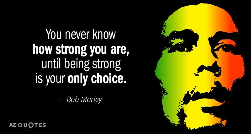 You never know how strong you are, until being strong is your only choice. - Bob Marley